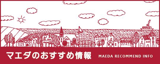 マエダのおすすめ情報 / MAEDA RECOMMEND INFO
